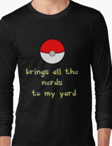 Pokemon Brings all the Nerds to my Yard Long Sleeve T-Shirt