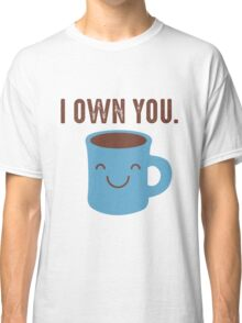 Coffee - I own you Classic T-Shirt