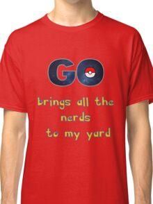 Pokemon Go Brings all the Nerds to my Yard Classic T-Shirt