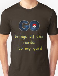Pokemon Go Brings all the Nerds to my Yard Unisex T-Shirt