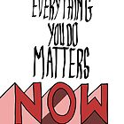Everything you do Matters NOW by dudewithhair