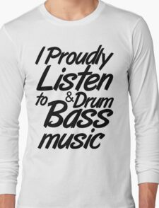 I Proudly Listen to Drum & Bass Music Long Sleeve T-Shirt