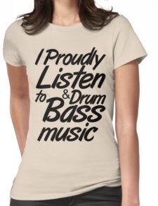 I Proudly Listen to Drum & Bass Music Womens Fitted T-Shirt