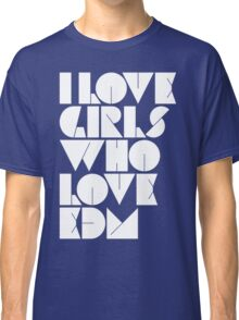 I Love Girls Who Love EDM (Electronic Dance Music) Classic T-Shirt