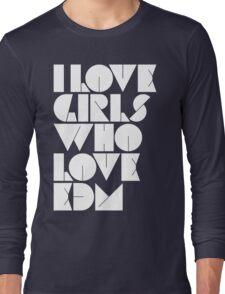 I Love Girls Who Love EDM (Electronic Dance Music) Long Sleeve T-Shirt