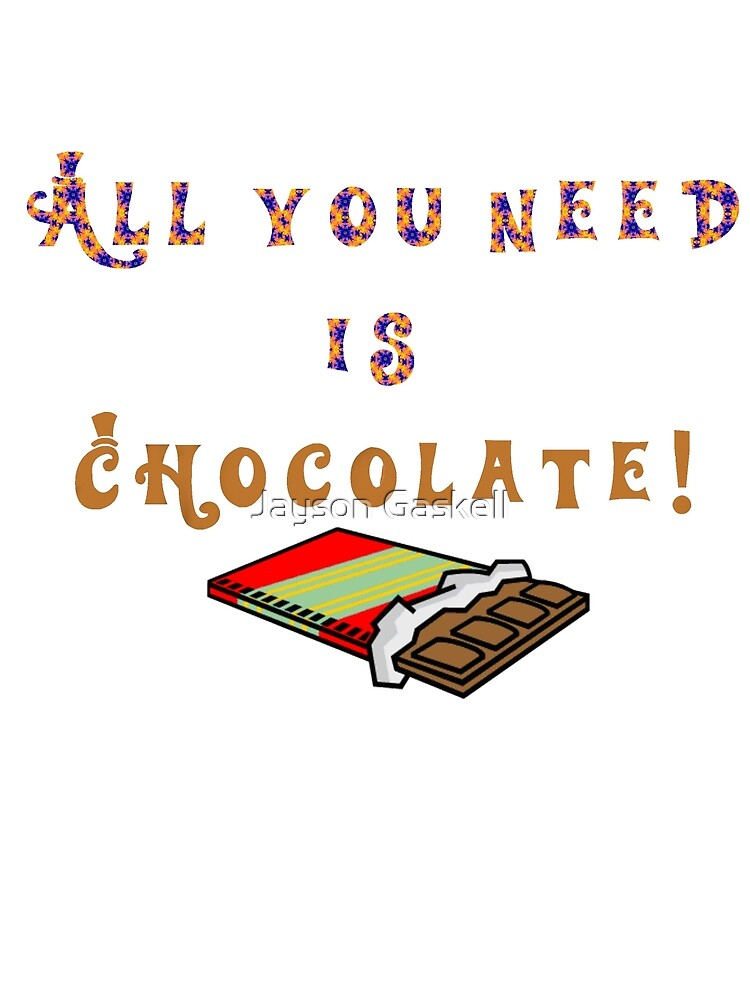 All you need is chocolate by Jayson Gaskell