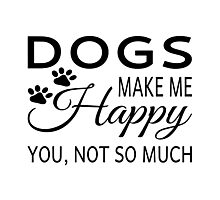 Dogs Make Me Happy. You Not So Much Photographic Print