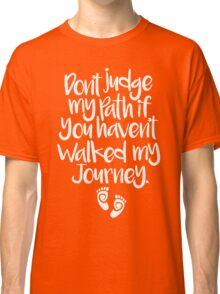 Don't Judge Me - Don't Judge My Path If You Haven't Walked My Journey Classic T-Shirt