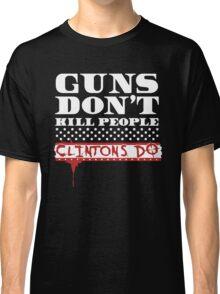 GUNS DON'T KILL PEOPLE, CLINTONS DO TSHIRT Classic T-Shirt