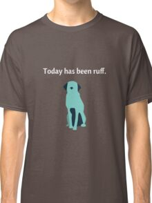 Today Has Been Ruff Funny Dog Classic T-Shirt