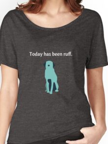Today Has Been Ruff Funny Dog Women's Relaxed Fit T-Shirt
