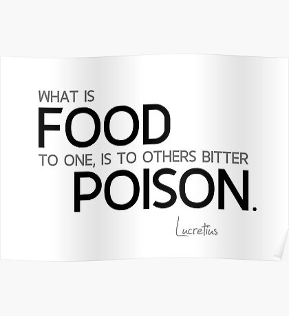 what is food to one, is to others bitter poison - lucretius Poster