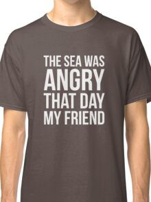 The Sea Was Angry That Day My Friend... Classic T-Shirt