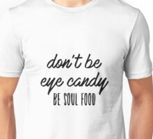 Don't be eye candy. Be soul food. Unisex T-Shirt