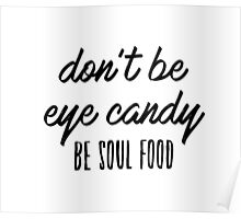 Don't be eye candy. Be soul food. Poster