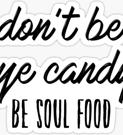 Don't be eye candy. Be soul food. Sticker