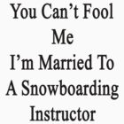 You Can't Fool Me I'm Married To A Snowboarding Instructor  by supernova23