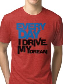 Every day i drive my dream (1) Tri-blend T-Shirt