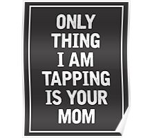 Only Thing I am Tapping is your Mom Poster