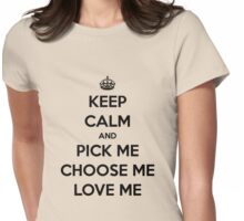 Keep Calm and Pick me, Choose me, Love me (black version) Womens Fitted T-Shirt