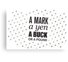A mark, a yen, a buck, or a pound ... Canvas Print