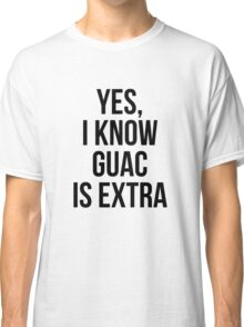 Yes, I Know Guacamole Is Extra Classic T-Shirt
