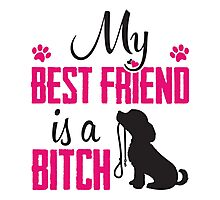 My best friend is a (dog) bitch!  Photographic Print
