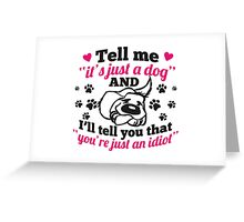 Tell me it's just a dog and you're just an idiot! Greeting Card