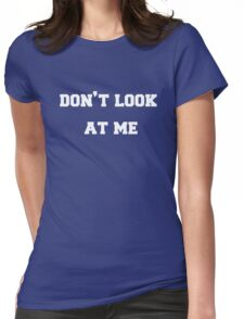 Don't Look at Me Womens Fitted T-Shirt