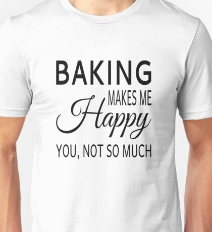 Baking Makes Me Happy. You Not So Much Unisex T-Shirt