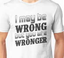 I may be wrong, but you are wronger.  Funny saying.  Unisex T-Shirt