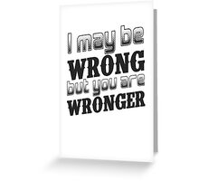 I may be wrong, but you are wronger.  Funny saying.  Greeting Card