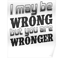 I may be wrong, but you are wronger.  Funny saying.  Poster