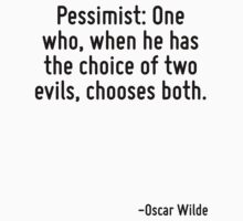 Pessimist: One who, when he has the choice of two evils, chooses both. by quote