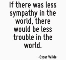 If there was less sympathy in the world, there would be less trouble in the world. by quote