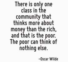 There is only one class in the community that thinks more about money than the rich, and that is the poor. The poor can think of nothing else. by quote