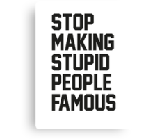 Stop Making Stupid People Famous Canvas Print