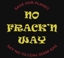No Fracking Way, protest tee shirt, against coal seam gas industry by Leonie Mac Lean