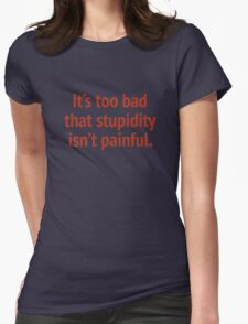 It's Too Bad That Stupidity Isn't Painful. Womens Fitted T-Shirt