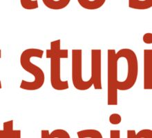 It's Too Bad That Stupidity Isn't Painful. Sticker