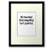 It's Too Bad That Stupidity Isn't Painful. Framed Print