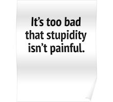 It's Too Bad That Stupidity Isn't Painful. Poster