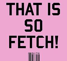 That Is So Fetch! by upsidedownRETRO