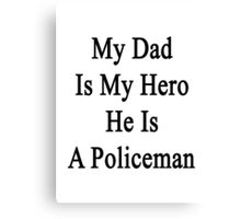 My Dad Is My Hero He Is A Policeman  Canvas Print