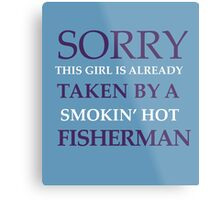 SORRY THIS GIRL IS ALREADY TAKEN BY A SUPER HOT FISHERMAN Metal Print