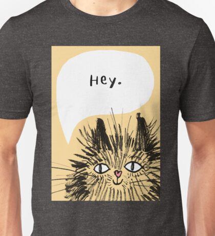 Hey Cat.  Unisex T-Shirt