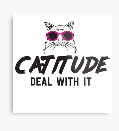 Catitude. Deal with it Metal Print