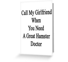 Call My Girlfriend When You Need A Great Hamster Doctor  Greeting Card