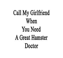 Call My Girlfriend When You Need A Great Hamster Doctor  Photographic Print