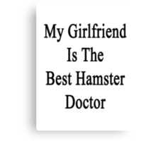 My Girlfriend Is The Best Hamster Doctor  Canvas Print